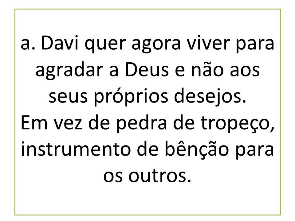 a. Davi quer agora viver para agradar a Deus e não aos seus próprios desejos.