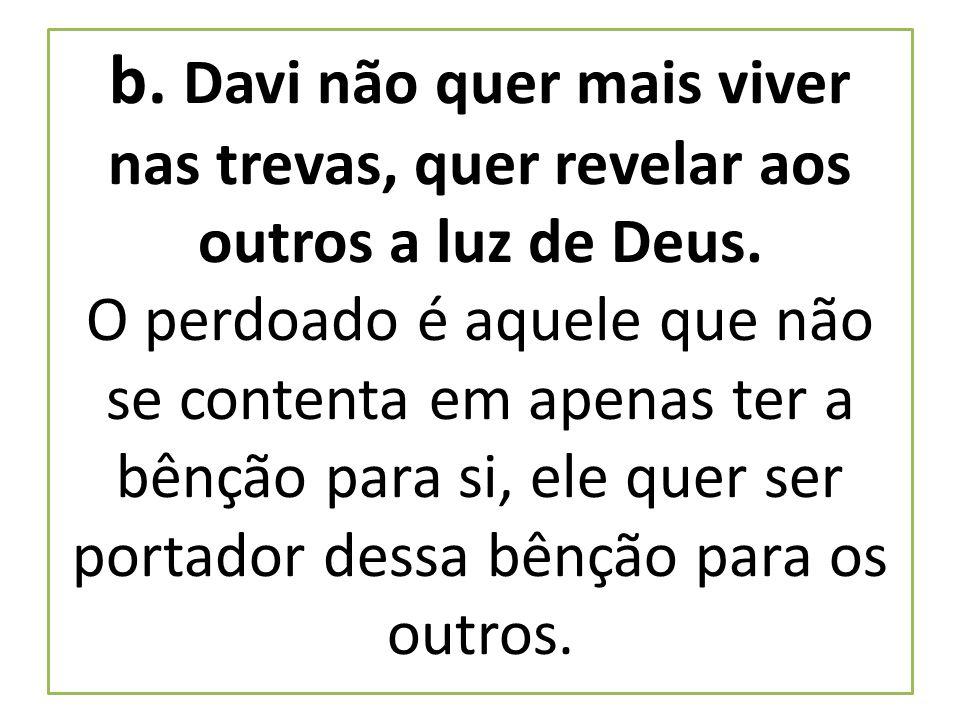 b. Davi não quer mais viver nas trevas, quer revelar aos outros a luz de Deus.