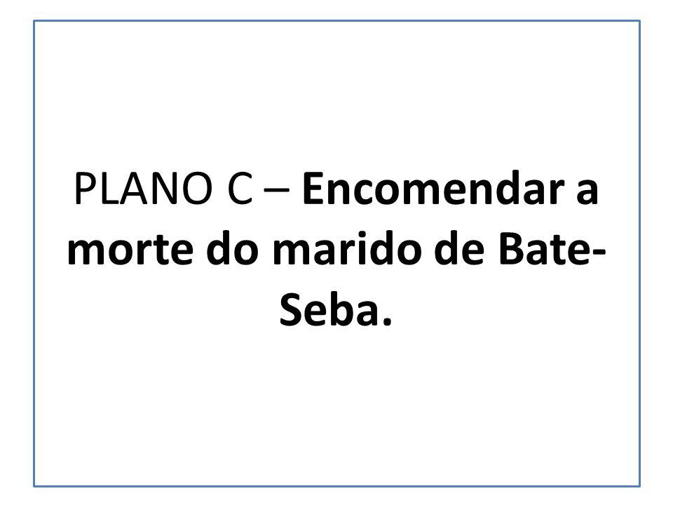 PLANO C – Encomendar a morte do marido de Bate-Seba.