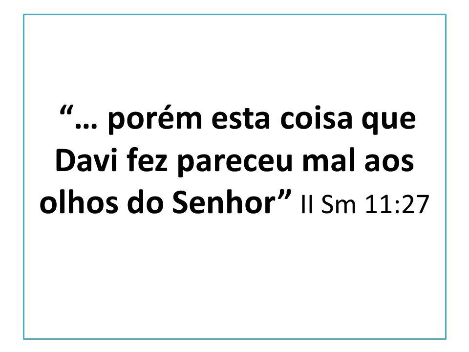 … porém esta coisa que Davi fez pareceu mal aos olhos do Senhor II Sm 11:27