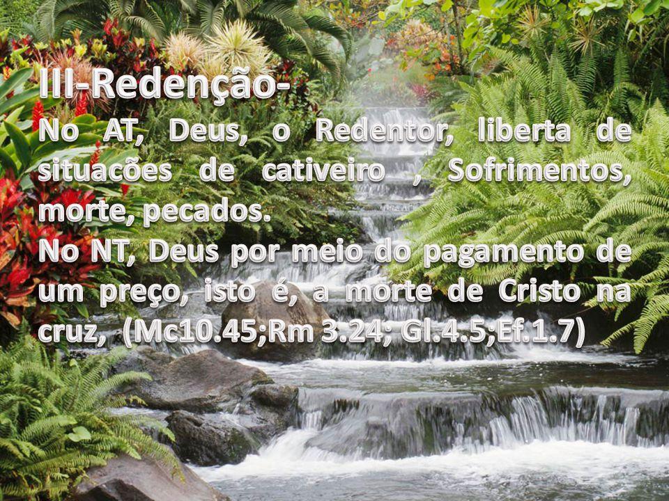 III-Redenção- No AT, Deus, o Redentor, liberta de situacões de cativeiro , Sofrimentos, morte, pecados.