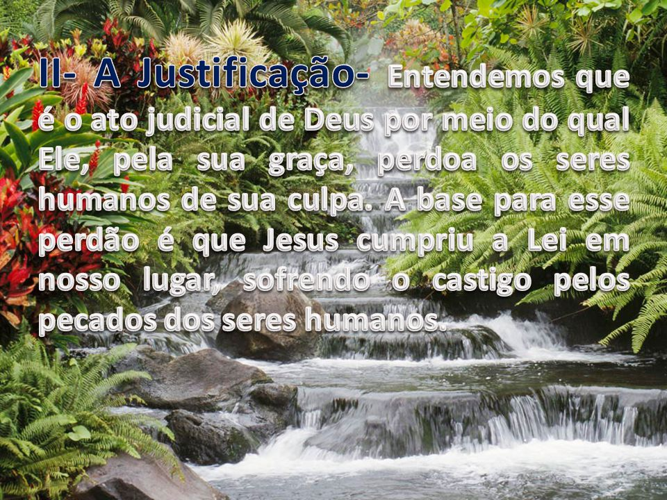 II- A Justificação- Entendemos que é o ato judicial de Deus por meio do qual Ele, pela sua graça, perdoa os seres humanos de sua culpa.