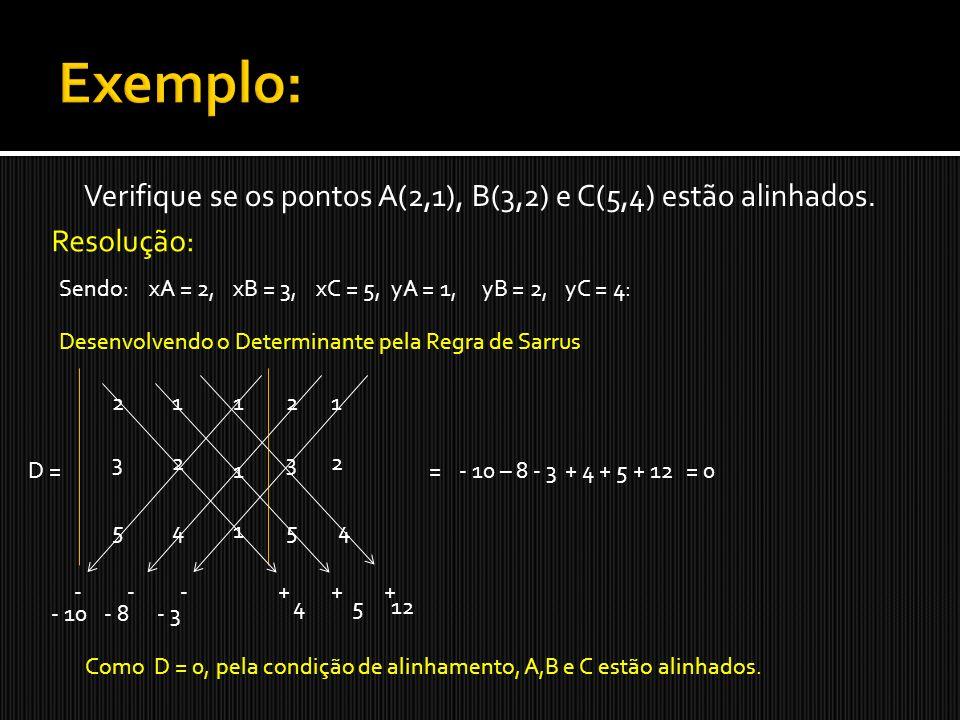 Exemplo: Verifique se os pontos A(2,1), B(3,2) e C(5,4) estão alinhados. Resolução: Sendo: xA = 2,