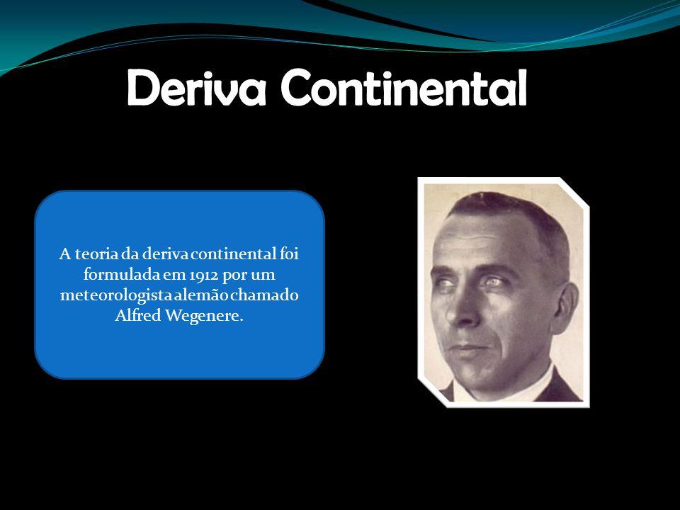 Deriva Continental A teoria da deriva continental foi formulada em 1912 por um meteorologista alemão chamado Alfred Wegenere.
