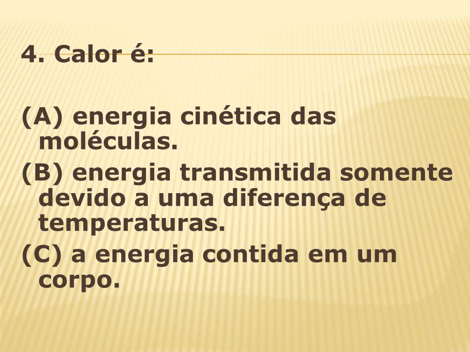 4. Calor é: (A) energia cinética das moléculas. (B) energia transmitida somente devido a uma diferença de temperaturas.