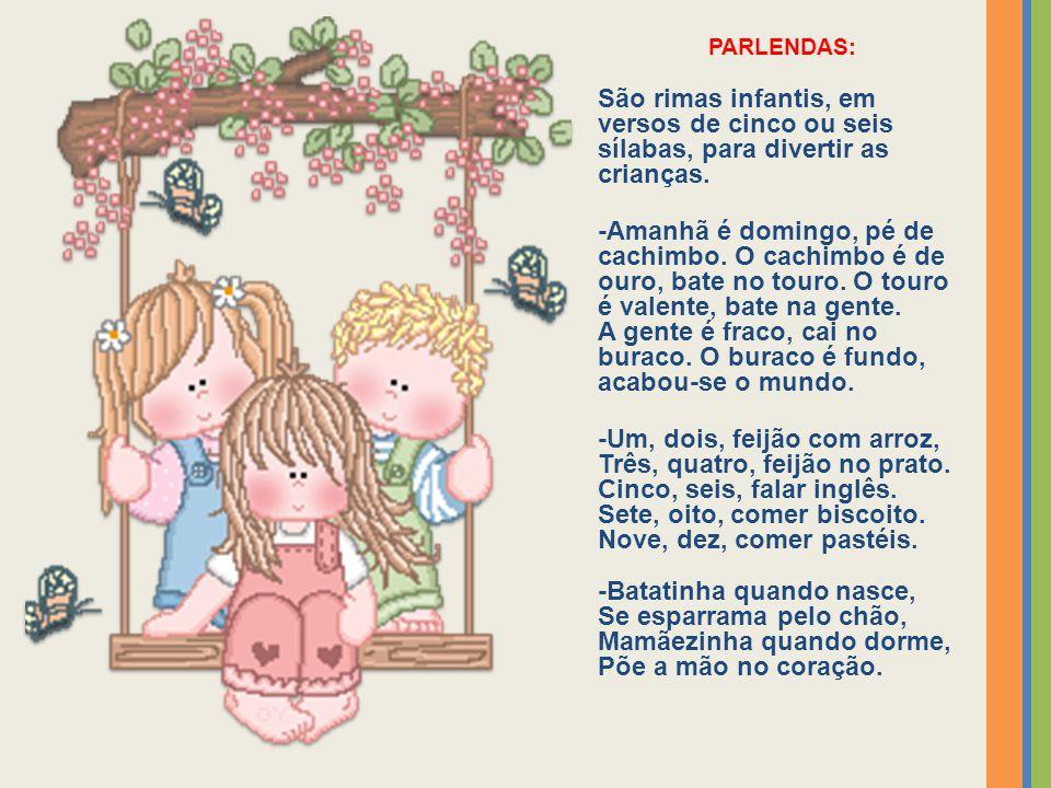PARLENDAS: São rimas infantis, em versos de cinco ou seis sílabas, para divertir as crianças.