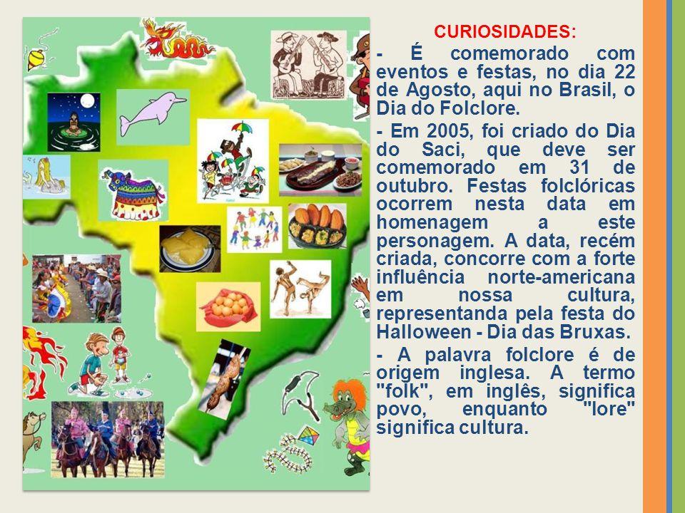CURIOSIDADES: - É comemorado com eventos e festas, no dia 22 de Agosto, aqui no Brasil, o Dia do Folclore.