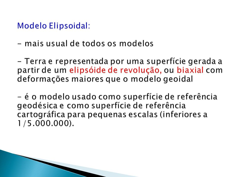 Modelo Elipsoidal: - mais usual de todos os modelos - Terra e representada por uma superfície gerada a partir de um elipsóide de revolução, ou biaxial com deformações maiores que o modelo geoidal - é o modelo usado como superfície de referência geodésica e como superfície de referência cartográfica para pequenas escalas (inferiores a 1/5.000.000).