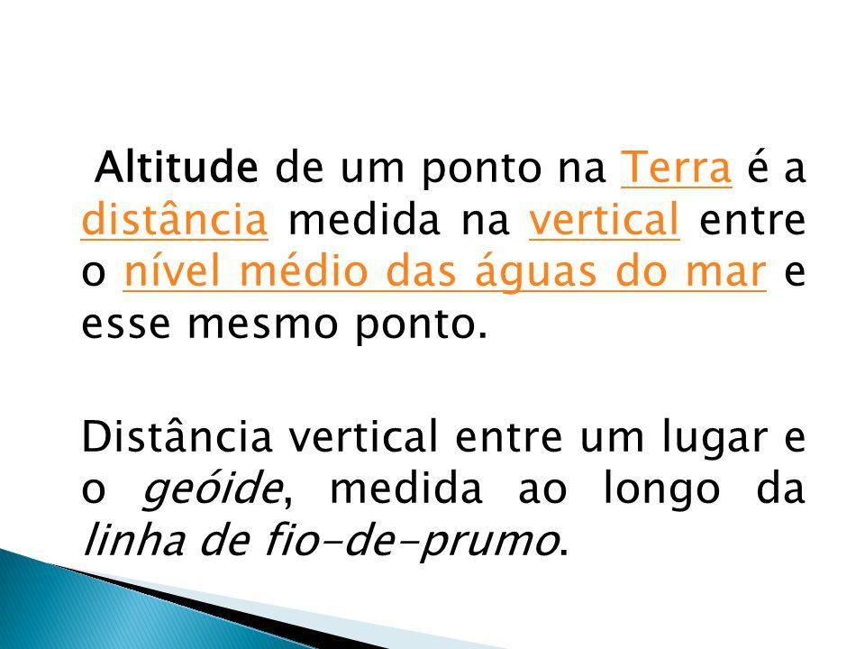 Altitude de um ponto na Terra é a distância medida na vertical entre o nível médio das águas do mar e esse mesmo ponto.