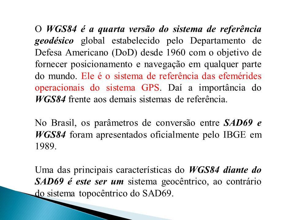 O WGS84 é a quarta versão do sistema de referência geodésico global estabelecido pelo Departamento de Defesa Americano (DoD) desde 1960 com o objetivo de fornecer posicionamento e navegação em qualquer parte do mundo. Ele é o sistema de referência das efemérides operacionais do sistema GPS. Daí a importância do WGS84 frente aos demais sistemas de referência.
