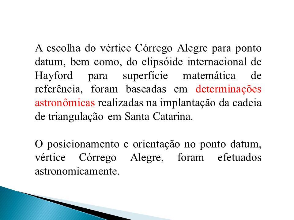 A escolha do vértice Córrego Alegre para ponto datum, bem como, do elipsóide internacional de Hayford para superfície matemática de referência, foram baseadas em determinações astronômicas realizadas na implantação da cadeia de triangulação em Santa Catarina.