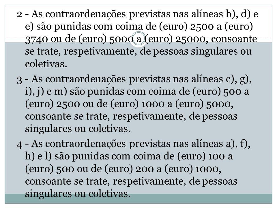 2 - As contraordenações previstas nas alíneas b), d) e e) são punidas com coima de (euro) 2500 a (euro) 3740 ou de (euro) 5000 a (euro) 25000, consoante se trate, respetivamente, de pessoas singulares ou coletivas.