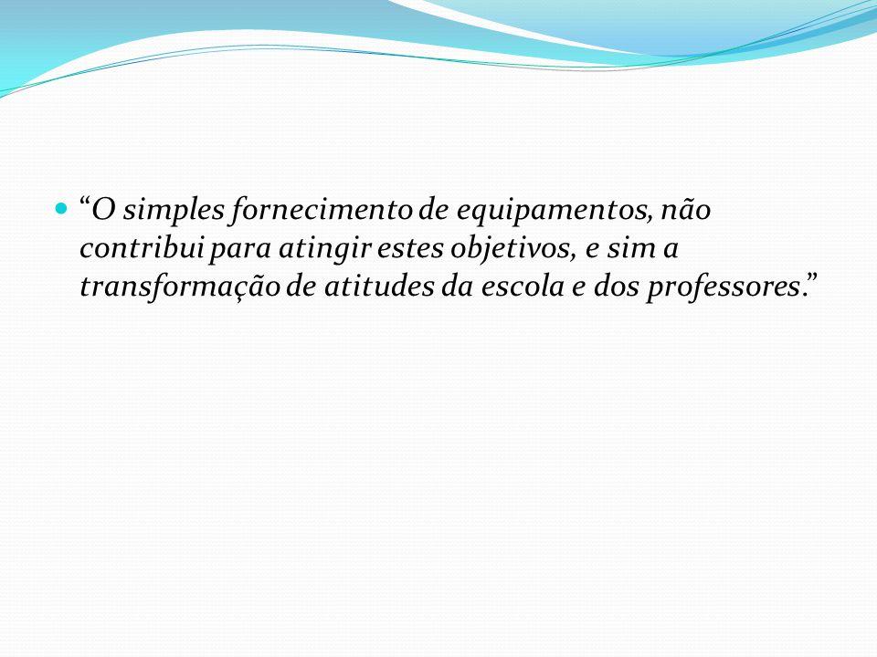 O simples fornecimento de equipamentos, não contribui para atingir estes objetivos, e sim a transformação de atitudes da escola e dos professores.