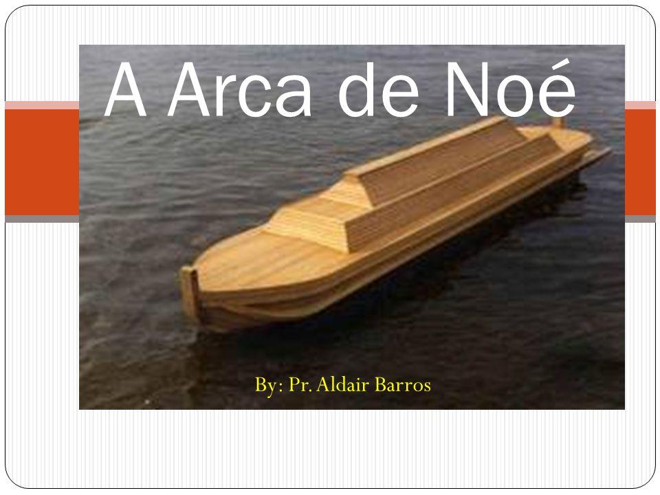 A Arca de Noé By: Pr. Aldair Barros