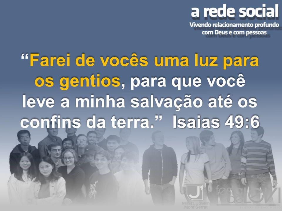 Farei de vocês uma luz para os gentios, para que você leve a minha salvação até os confins da terra. Isaias 49:6