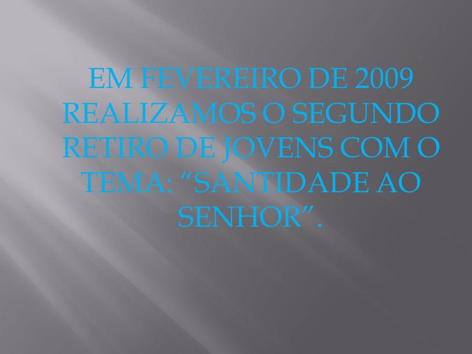 EM FEVEREIRO DE 2009 REALIZAMOS O SEGUNDO RETIRO DE JOVENS COM O TEMA: SANTIDADE AO SENHOR .