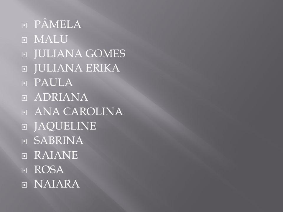 PÂMELA MALU. JULIANA GOMES. JULIANA ERIKA. PAULA. ADRIANA. ANA CAROLINA. JAQUELINE. SABRINA.