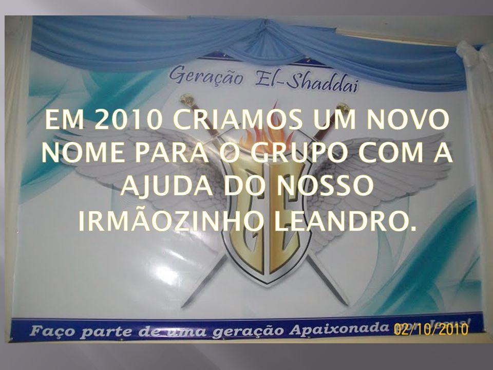 EM 2010 CRIAMOS UM NOVO NOME PARA O GRUPO COM A AJUDA DO NOSSO IRMÃOZINHO LEANDRO.