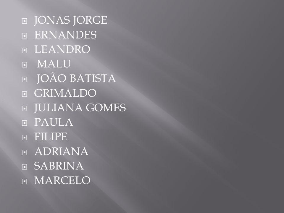 JONAS JORGE ERNANDES. LEANDRO. MALU. JOÃO BATISTA. GRIMALDO. JULIANA GOMES. PAULA. FILIPE. ADRIANA.