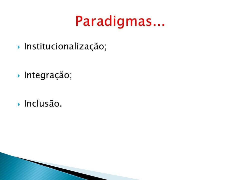 Paradigmas... Institucionalização; Integração; Inclusão.
