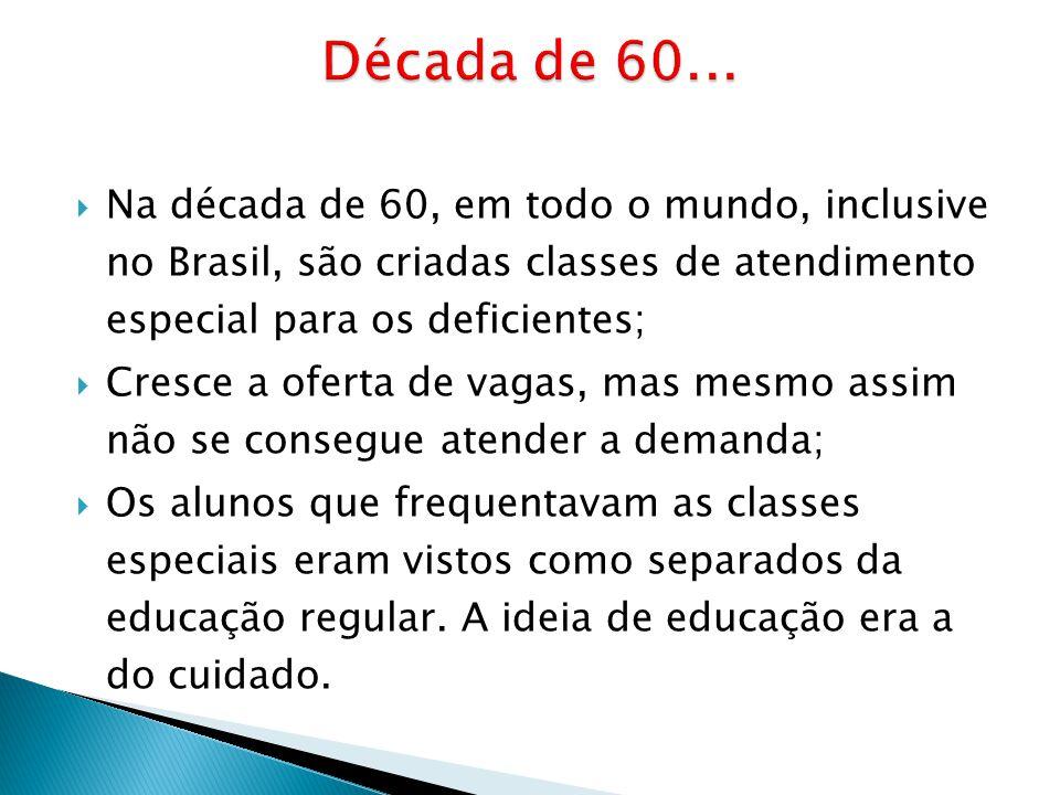 Década de 60... Na década de 60, em todo o mundo, inclusive no Brasil, são criadas classes de atendimento especial para os deficientes;