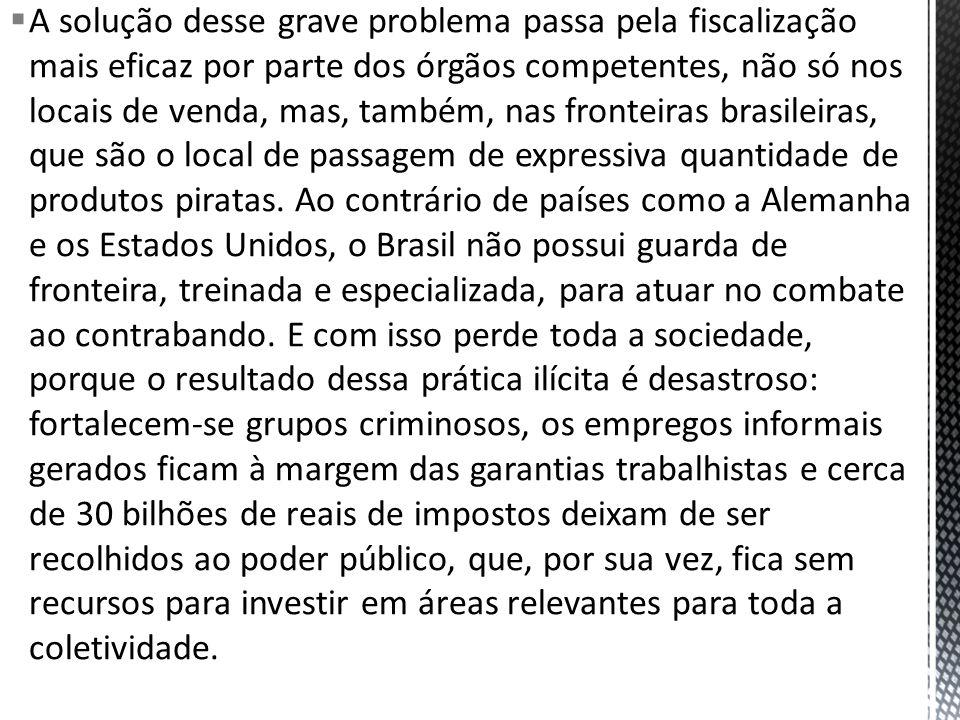 A solução desse grave problema passa pela fiscalização mais eficaz por parte dos órgãos competentes, não só nos locais de venda, mas, também, nas fronteiras brasileiras, que são o local de passagem de expressiva quantidade de produtos piratas.