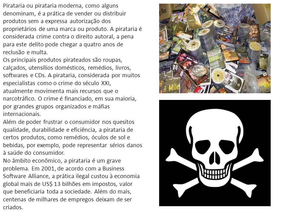 Pirataria ou pirataria moderna, como alguns denominam, é a prática de vender ou distribuir produtos sem a expressa autorização dos proprietários de uma marca ou produto. A pirataria é considerada crime contra o direito autoral, a pena para este delito pode chegar a quatro anos de reclusão e multa.