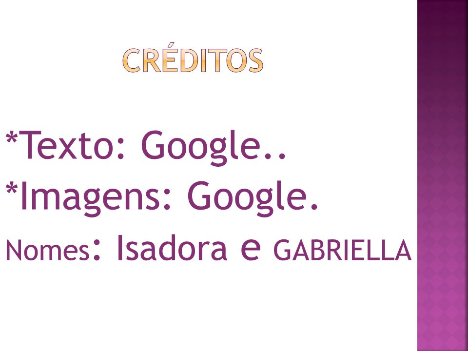 Créditos *Texto: Google.. *Imagens: Google. Nomes: Isadora e GABRIELLA