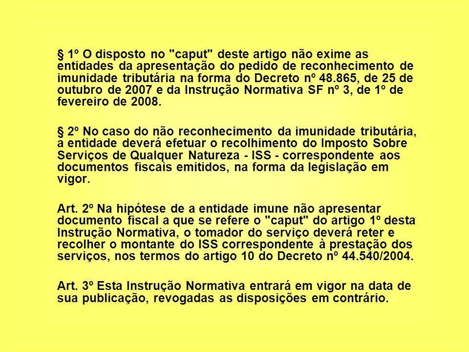 § 1º O disposto no caput deste artigo não exime as entidades da apresentação do pedido de reconhecimento de imunidade tributária na forma do Decreto nº 48.865, de 25 de outubro de 2007 e da Instrução Normativa SF nº 3, de 1º de fevereiro de 2008.