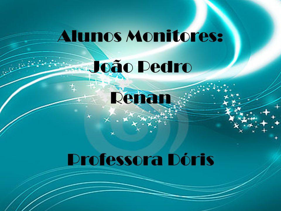 Alunos Monitores: João Pedro Renan Professora Dóris