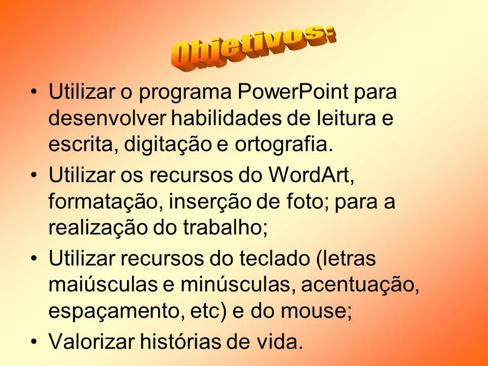 Objetivos: Utilizar o programa PowerPoint para desenvolver habilidades de leitura e escrita, digitação e ortografia.