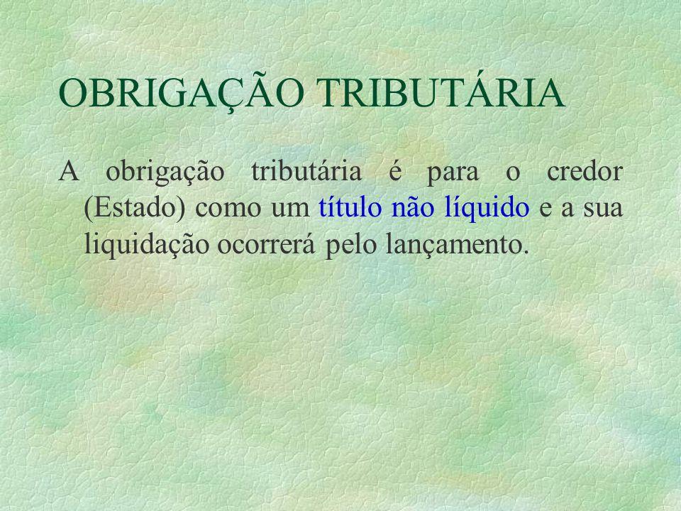 OBRIGAÇÃO TRIBUTÁRIA A obrigação tributária é para o credor (Estado) como um título não líquido e a sua liquidação ocorrerá pelo lançamento.