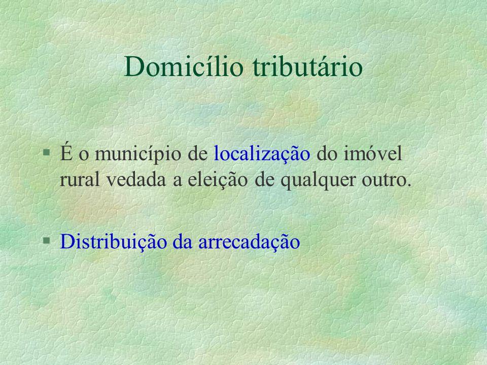 Domicílio tributário É o município de localização do imóvel rural vedada a eleição de qualquer outro.