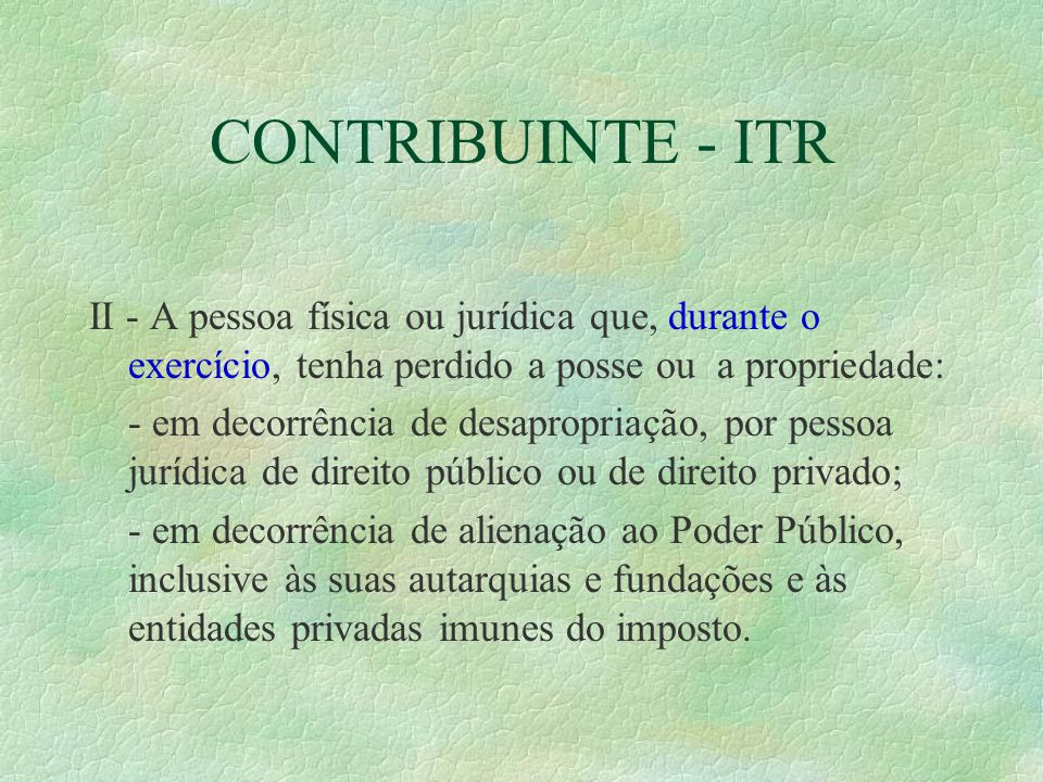 CONTRIBUINTE - ITR II - A pessoa física ou jurídica que, durante o exercício, tenha perdido a posse ou a propriedade: