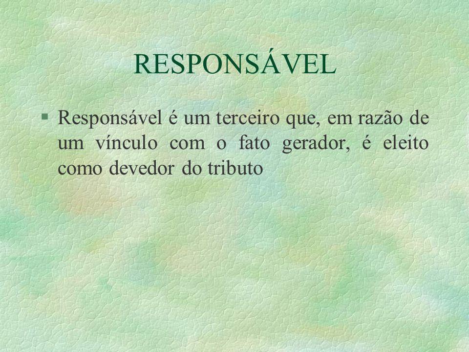 RESPONSÁVEL Responsável é um terceiro que, em razão de um vínculo com o fato gerador, é eleito como devedor do tributo.