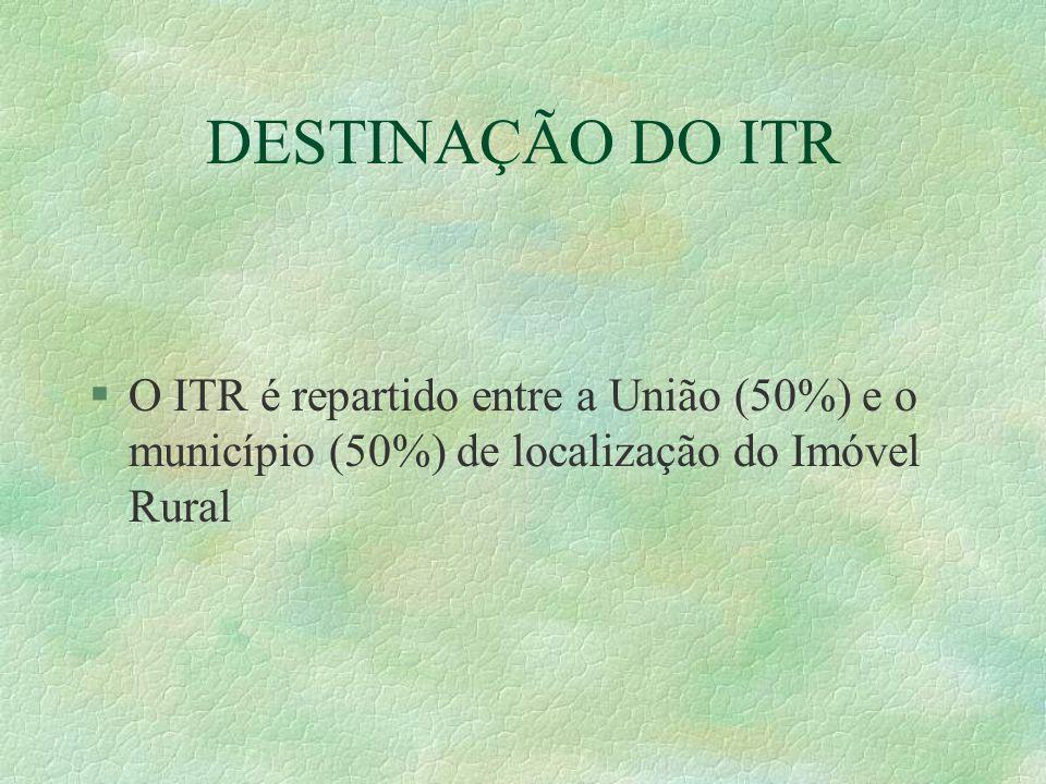 DESTINAÇÃO DO ITR O ITR é repartido entre a União (50%) e o município (50%) de localização do Imóvel Rural.
