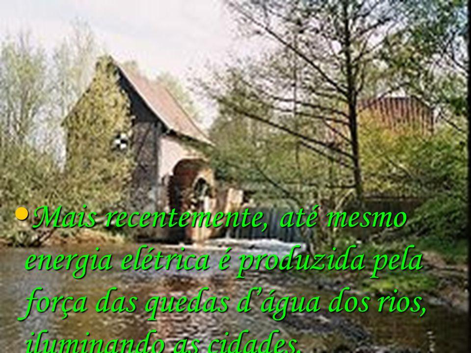 Mais recentemente, até mesmo energia elétrica é produzida pela força das quedas d'água dos rios, iluminando as cidades.