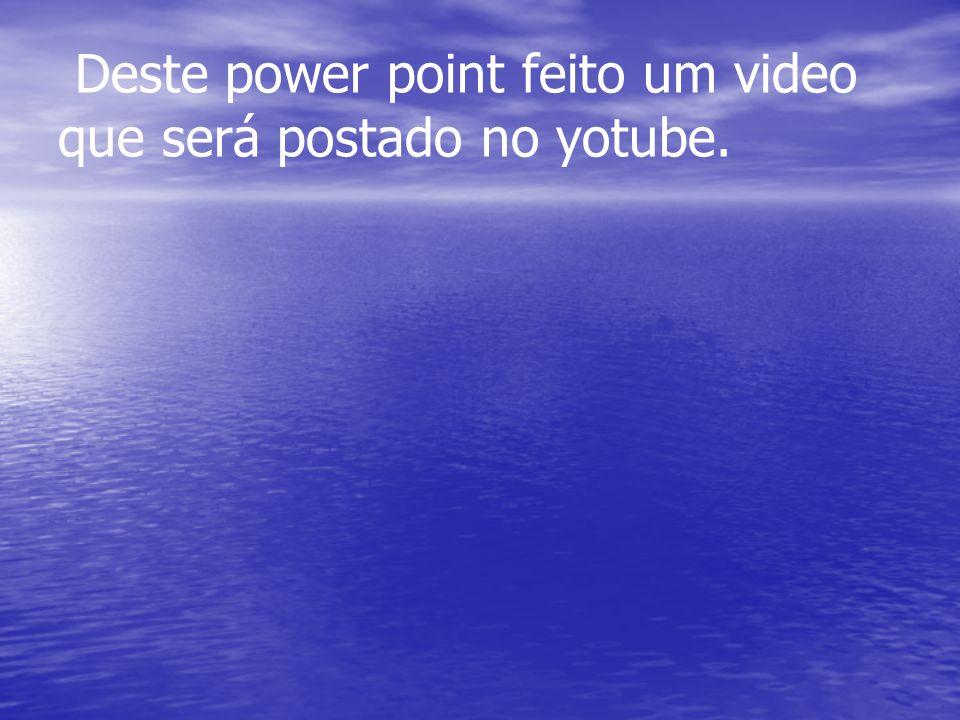 Deste power point feito um video que será postado no yotube.