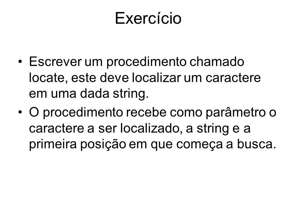 Exercício Escrever um procedimento chamado locate, este deve localizar um caractere em uma dada string.