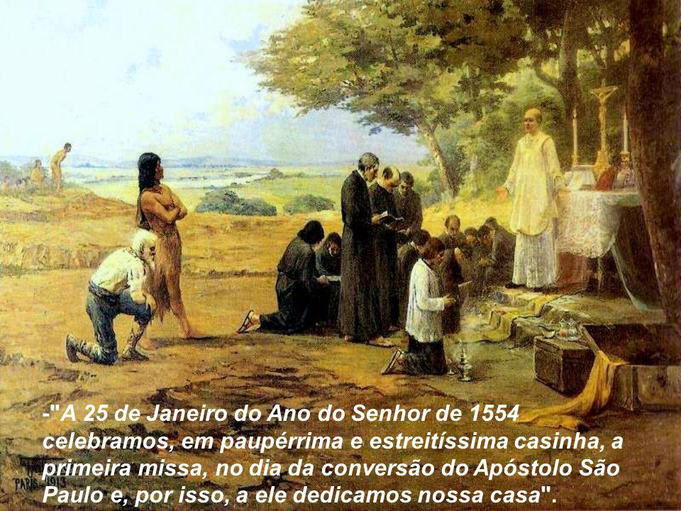 - A 25 de Janeiro do Ano do Senhor de 1554 celebramos, em paupérrima e estreitíssima casinha, a primeira missa, no dia da conversão do Apóstolo São Paulo e, por isso, a ele dedicamos nossa casa .