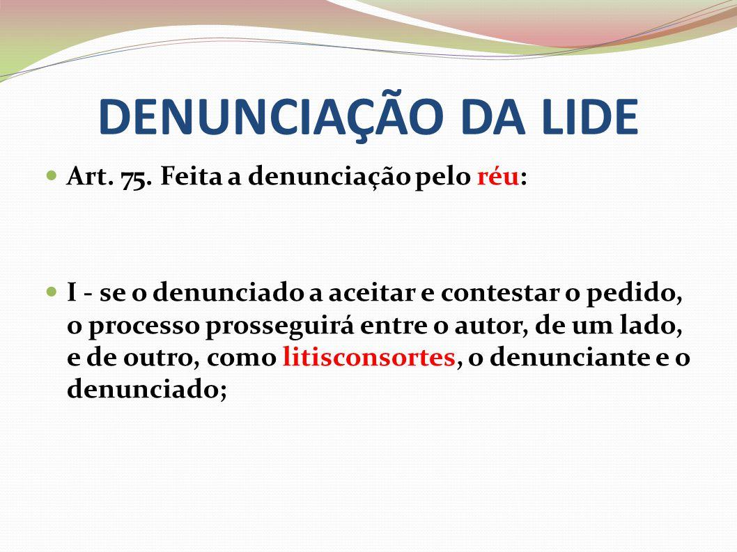 DENUNCIAÇÃO DA LIDE Art. 75. Feita a denunciação pelo réu: