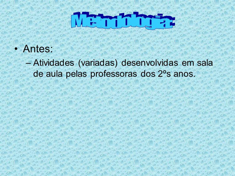 Metodologia: Antes: Atividades (variadas) desenvolvidas em sala de aula pelas professoras dos 2ºs anos.