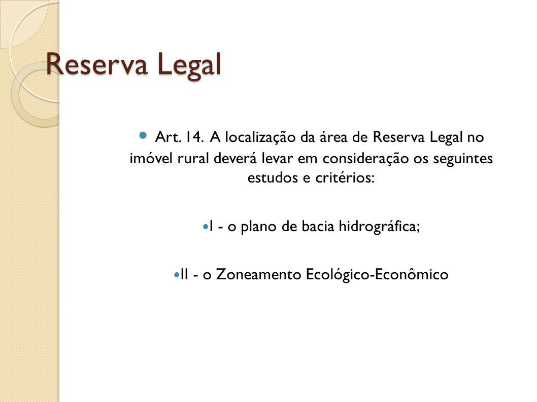 Reserva Legal Art. 14. A localização da área de Reserva Legal no imóvel rural deverá levar em consideração os seguintes estudos e critérios: