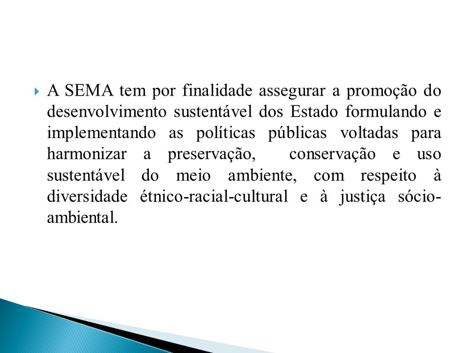 A SEMA tem por finalidade assegurar a promoção do desenvolvimento sustentável dos Estado formulando e implementando as políticas públicas voltadas para harmonizar a preservação, conservação e uso sustentável do meio ambiente, com respeito à diversidade étnico-racial-cultural e à justiça sócio- ambiental.