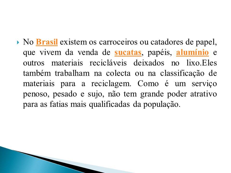 No Brasil existem os carroceiros ou catadores de papel, que vivem da venda de sucatas, papéis, alumínio e outros materiais recicláveis deixados no lixo.Eles também trabalham na colecta ou na classificação de materiais para a reciclagem.