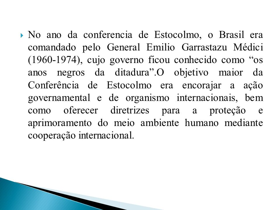 No ano da conferencia de Estocolmo, o Brasil era comandado pelo General Emilio Garrastazu Médici (1960-1974), cujo governo ficou conhecido como os anos negros da ditadura .O objetivo maior da Conferência de Estocolmo era encorajar a ação governamental e de organismo internacionais, bem como oferecer diretrizes para a proteção e aprimoramento do meio ambiente humano mediante cooperação internacional.
