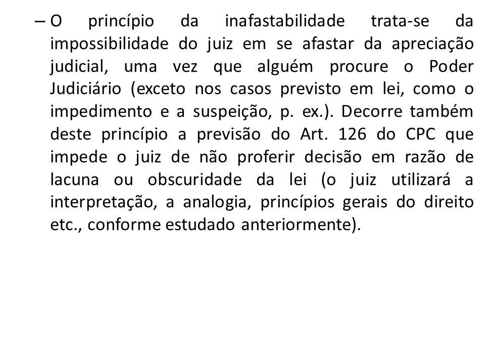 O princípio da inafastabilidade trata-se da impossibilidade do juiz em se afastar da apreciação judicial, uma vez que alguém procure o Poder Judiciário (exceto nos casos previsto em lei, como o impedimento e a suspeição, p.