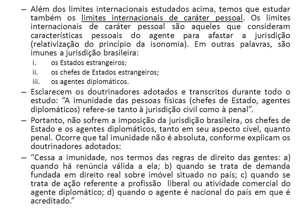 Além dos limites internacionais estudados acima, temos que estudar também os limites internacionais de caráter pessoal. Os limites internacionais de caráter pessoal são aqueles que consideram características pessoais do agente para afastar a jurisdição (relativização do princípio da isonomia). Em outras palavras, são imunes a jurisdição brasileira: