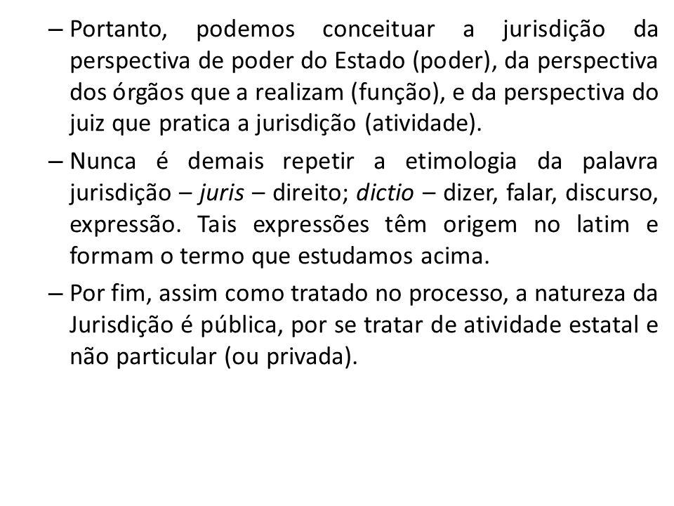Portanto, podemos conceituar a jurisdição da perspectiva de poder do Estado (poder), da perspectiva dos órgãos que a realizam (função), e da perspectiva do juiz que pratica a jurisdição (atividade).