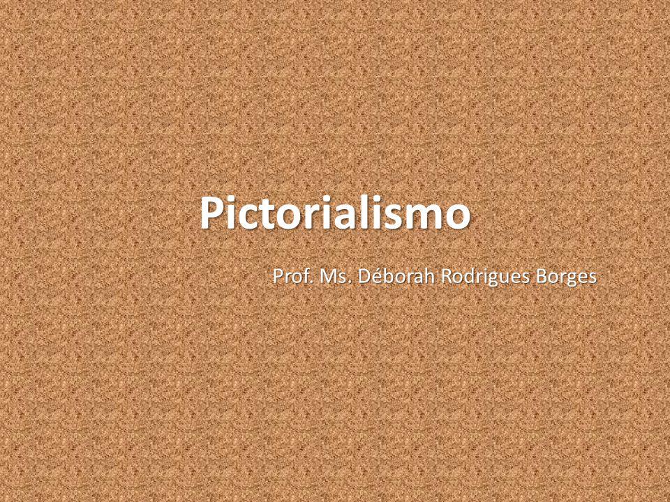 Pictorialismo Prof. Ms. Déborah Rodrigues Borges